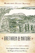 BRETHREN BY NATURE: NEW ENGLAND INDIANS, COLONISTS, AND THE ORIGINS OF AMERICAN SLAVERY BY MARGARET ELLEN NEWELL