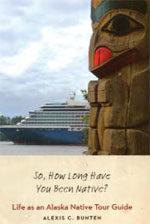 SO, HOW LONG HAVE YOU BEEN NATIVE?: LIFE AS AN ALASKA NATIVE TOUR GUIDE BY ALEXIS BUNTEN